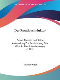 Der Rotationsinduktor: Seine Theorie Und Seine Anwendung Zur Bestimmung Des Ohm In Absoluten Maassen (1882), Heinrich Weber обложка-превью