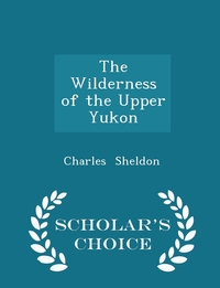 The Wilderness of the Upper Yukon - Scholar's Choice Edition, Charles Sheldon обложка-превью
