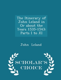 The Itinerary of John Leland in Or about the Years 1535-1543: Parts I to XI - Scholar's Choice Edition, John Leland обложка-превью
