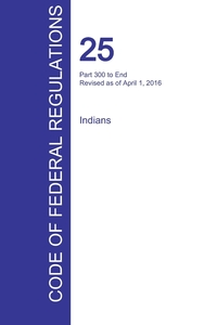 Книга под заказ: «CFR 25, Part 300 to End, Indians, April 01, 2016 (Volume 2 of 2)»