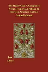 The Sturdy Oak: A Composite Novel of American Politics by Fourteen American Authors, Samuel Merwin, Elizabeth Jordan обложка-превью