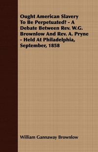 Ought American Slavery To Be Perpetuated? - A Debate Between Rev. W.G. Brownlow And Rev. A. Pryne - Held At Philadelphia, September, 1858, William Gannaway Brownlow обложка-превью
