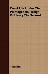 Court Life Under The Plantagenets: Reign Of Henry The Second, Hubert Hall обложка-превью