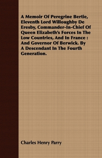 A Memoir Of Peregrine Bertie, Eleventh Lord Willoughby De Eresby, Commander-In-Chief Of Queen Elizabeth's Forces In The Low Countries, And In France: And Governor Of Berwick. By A Descendant In The Fourth Generation., Charles Henry Parry обложка-превью