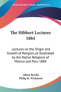 The Hibbert Lectures 1884: Lectures on the Origin and Growth of Religion, as Illustrated by the Native Religions of Mexico and Peru 1884, Albert Reville обложка-превью