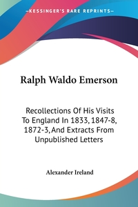 Ralph Waldo Emerson: Recollections Of His Visits To England In 1833, 1847-8, 1872-3, And Extracts From Unpublished Letters, Alexander Ireland обложка-превью