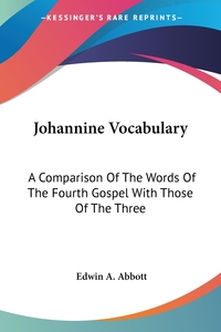 Johannine Vocabulary: A Comparison Of The Words Of The Fourth Gospel With Those Of The Three, Edwin A. Abbott обложка-превью