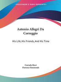 Antonio Allegri Da Correggio: His Life, His Friends, And His Time, Corrado Ricci обложка-превью