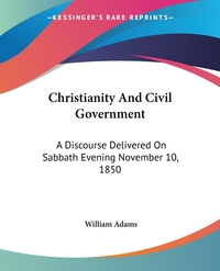 Christianity And Civil Government: A Discourse Delivered On Sabbath Evening November 10, 1850, William Adams обложка-превью