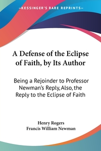 A Defense of the Eclipse of Faith, by Its Author: Being a Rejoinder to Professor Newman's Reply, Also, the Reply to the Eclipse of Faith, Henry Rogers, Francis William Newman обложка-превью