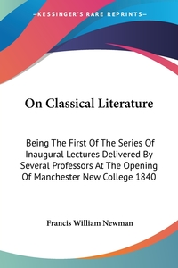 On Classical Literature: Being The First Of The Series Of Inaugural Lectures Delivered By Several Professors At The Opening Of Manchester New College 1840, Francis William Newman обложка-превью