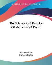 The Science And Practice Of Medicine V2 Part 1, William Aitken, Meredith Clymer обложка-превью