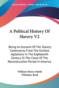 A Political History Of Slavery V2: Being An Account Of The Slavery Controversy From The Earliest Agitations In The Eighteenth Century To The Close Of The Reconstruction Period In America, William Henry Smith, Whitelaw Reid обложка-превью