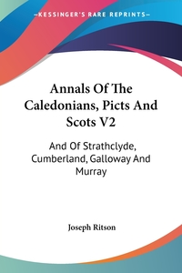 Annals Of The Caledonians, Picts And Scots V2: And Of Strathclyde, Cumberland, Galloway And Murray, Joseph Ritson обложка-превью