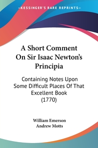 A Short Comment On Sir Isaac Newton's Principia: Containing Notes Upon Some Difficult Places Of That Excellent Book (1770), William Emerson обложка-превью