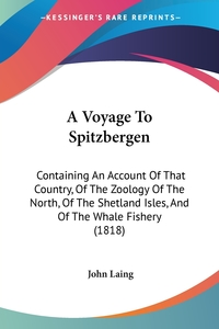 A Voyage To Spitzbergen: Containing An Account Of That Country, Of The Zoology Of The North, Of The Shetland Isles, And Of The Whale Fishery (1818), John Laing обложка-превью