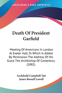 Death Of President Garfield: Meeting Of Americans In London At Exeter Hall, To Which Is Added By Permission The Address Of His Grace The Archbishop Of Canterbury (1881), Archibald Campbell Tait, James Russell Lowell обложка-превью