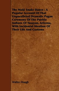 The Moki Snake Dance: A Popular Account Of That Unparalleled Dramatic Pagan Ceremony Of The Pueblo Indians Of Tusayan, Arizona, With Incidental Mention Of Their Life And Customs, Walter Hough обложка-превью
