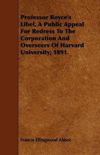 Professor Royce's Libel, a Public Appeal for Redress to the Corporation and Overseers of Harvard University; 1891., Francis Ellingwood Abbot обложка-превью