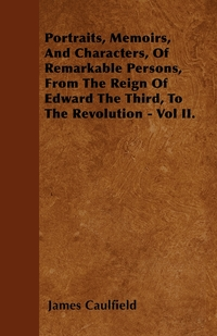 Portraits, Memoirs, And Characters, Of Remarkable Persons, From The Reign Of Edward The Third, To The Revolution - Vol II., James Caulfield обложка-превью