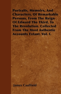 Portraits, Memoirs, And Characters, Of Remarkable Persons, From The Reign Of Edward The Third, To The Revolution. Collected From The Most Authentic Accounts Extant. Vol. I., James Caulfield обложка-превью