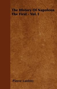 The History Of Napoleon The First - Vol. I, Pierre Lanfrey обложка-превью