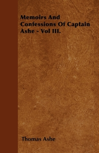 Книга под заказ: «Memoirs And Confessions Of Captain Ashe - Vol III.»