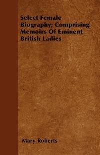 Select Female Biography; Comprising Memoirs Of Eminent British Ladies, Mary Roberts обложка-превью