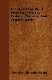 The Model Parish - A Prize Essay On The Pastoral Character And Pastoral Work, Frederick Richards Wynne обложка-превью