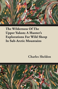 Книга под заказ: «The Wilderness Of The Upper Yukon; A Hunter's Explorations For Wild Sheep In Sub-Arctic Mountains»