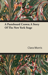 A Pasteboard Crown; A Story Of The New York Stage, Clara Morris обложка-превью