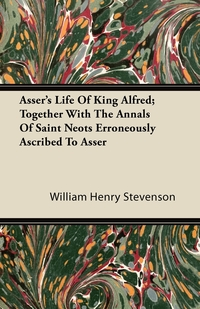 Asser's Life Of King Alfred; Together With The Annals Of Saint Neots Erroneously Ascribed To Asser, William Henry Stevenson обложка-превью