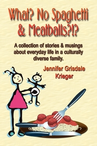 Книга под заказ: «What? No Spaghetti and Meatballs?!? A collection of stories and musings about everyday life in a culturally diverse family.»