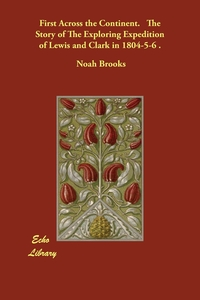 First Across the Continent.   The Story of The Exploring Expedition of Lewis and Clark in 1804-5-6 ., Noah Brooks обложка-превью