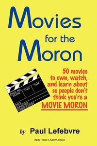 Movies for the Moron - 50 Movies to Own, Watch, and Learn about So People Don't Think You're a Movie Moron, Paul Lefebvre обложка-превью