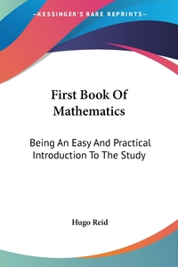 First Book Of Mathematics: Being An Easy And Practical Introduction To The Study, Hugo Reid обложка-превью