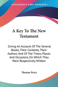 A Key To The New Testament: Giving An Account Of The Several Books, Their Contents, Their Authors And Of The Times, Places And Occasions, On Which They Were Respectively Written, Thomas Percy обложка-превью