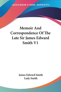 Memoir And Correspondence Of The Late Sir James Edward Smith V1, James Edward Smith, Lady Smith обложка-превью