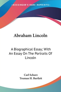 Abraham Lincoln: A Biographical Essay; With An Essay On The Portraits Of Lincoln, Carl Schurz, Truman H. Bartlett обложка-превью