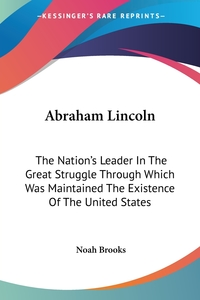 Abraham Lincoln: The Nation's Leader In The Great Struggle Through Which Was Maintained The Existence Of The United States, Noah Brooks обложка-превью