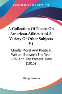 A Collection Of Poems On American Affairs And A Variety Of Other Subjects V1: Chiefly Moral And Political, Written Between The Year 1797 And The Present Time (1815), Philip Freneau обложка-превью