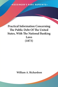 Practical Information Concerning The Public Debt Of The United States, With The National Banking Laws (1873), William A. Richardson обложка-превью