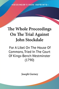 The Whole Proceedings On The Trial Against John Stockdale: For A Libel On The House Of Commons, Tried In The Court Of Kings-Bench Westminster (1790), Joseph Gurney обложка-превью