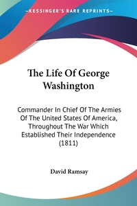 The Life Of George Washington: Commander In Chief Of The Armies Of The United States Of America, Throughout The War Which Established Their Independence (1811), David Ramsay обложка-превью