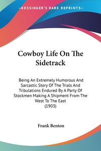 Cowboy Life On The Sidetrack: Being An Extremely Humorous And Sarcastic Story Of The Trials And Tribulations Endured By A Party Of Stockmen Making A Shipment From The West To The East (1903), Frank Benton обложка-превью
