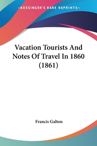 Vacation Tourists And Notes Of Travel In 1860 (1861), Francis Galton обложка-превью