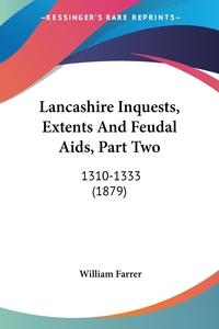 Lancashire Inquests, Extents And Feudal Aids, Part Two: 1310-1333 (1879), WILLIAM FARRER обложка-превью