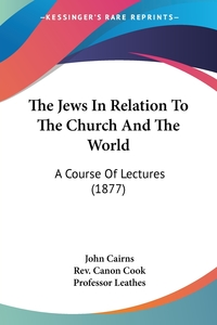 The Jews In Relation To The Church And The World: A Course Of Lectures (1877), John Cairns, Rev. Canon Cook, Professor Leathes обложка-превью