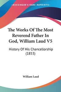 The Works Of The Most Reverend Father In God, William Laud V5: History Of His Chancellorship (1853), William Laud обложка-превью