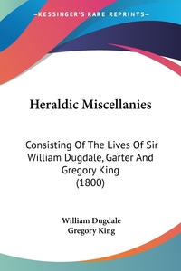 Heraldic Miscellanies: Consisting Of The Lives Of Sir William Dugdale, Garter And Gregory King (1800), William Dugdale, Gregory King обложка-превью